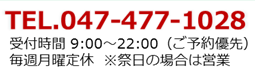 TEL.047-477-1028 受付時間9:00~22:00(ご予約優先) 毎週月曜定休 ※祭日の場合は営業